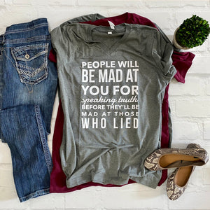 People will be mad at you for speaking truth before they'll be mad at those who lied -Vneck