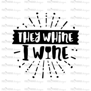 They whine I wine, wine svg, wine gift, gifts for her, , svg cut file, svg file for cricut, silhouette, instant download, heat transfer file