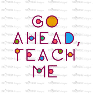 Go ahead Teach me, Back to school SVG, svg cut file, svg cricut, svg silhouette, instant download, heat transfer file, digital download
