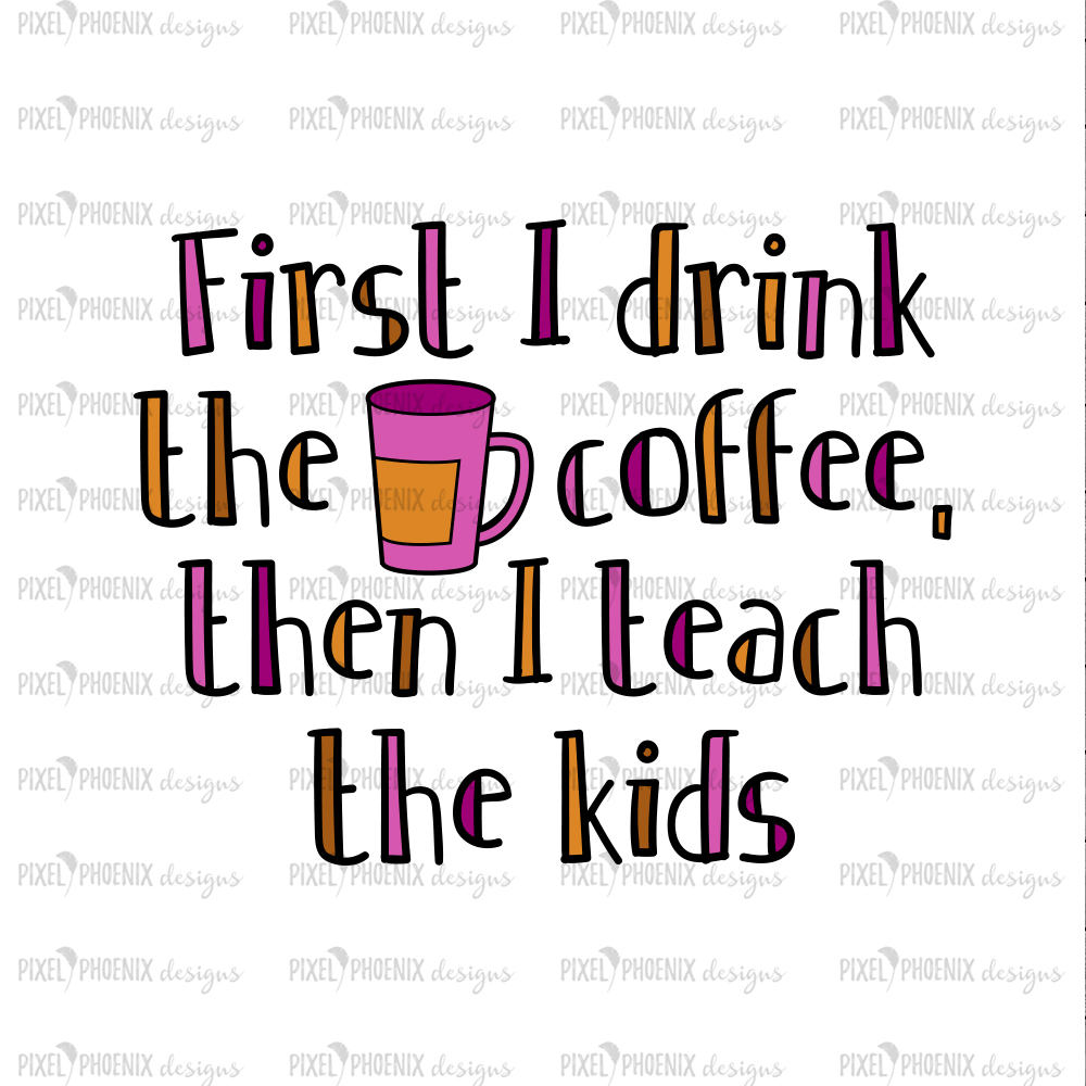 First I drink the coffee, Teach the kids, Teacher SVG, Back to school SVG, svg cut file, svg cricut, svg silhouette, digital download