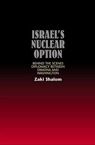 Israel'S Nuclear Option: Behind The Scenes Diplomacy Between Dimona And Washington