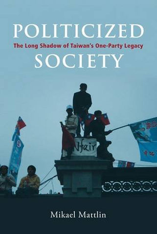 Politicized Society: The Long Shadow Of Taiwans One-Party Legacy (Nias Governance In Asia)