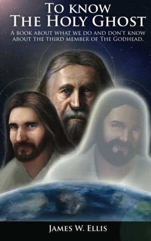 To Know The Holy Ghost. A Book About What We Do, And Don'T Know About The Third Member Of The Godhead