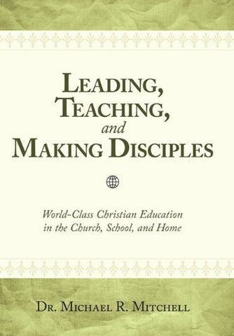 Leading, Teaching, And Making Disciples: World-Class Christian Education In The Church, School And Home