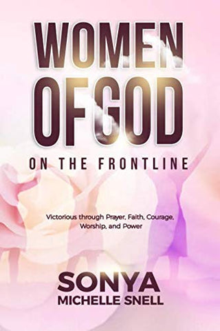 Women Of God On The Frontline: Victorious Through Prayer, Faith, Courage, Worship, And Power