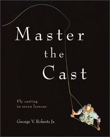 Master The Cast : Fly Casting In Seven Lessons