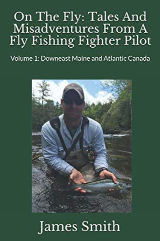 On The Fly: Tales And Misadventures From A Fly Fishing Fighter Pilot: Volume 1: Downeast Maine And Atlantic Canada