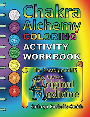 Chakra Alchemy Coloring Activity Workbook: The Paradigm Shift To 'Original Medicine'