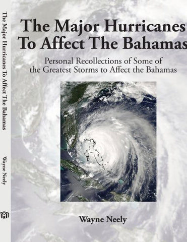 The Major Hurricanes To Affect The Bahamas: Personal Recollections Of Some Of The Greatest Storms To Affect The Bahamas