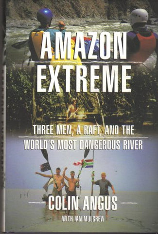Amazon Extreme: Three Men, A Raft, And The World'S Most Dangerous River