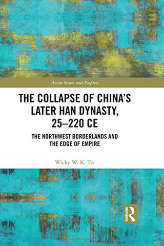 The Collapse Of China'S Later Han Dynasty, 25-220 Ce: The Northwest Borderlands And The Edge Of Empire (Asian States And Empires)