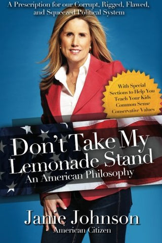 Don'T Take My Lemonade Standan American Philosophy: A Prescription For Our Corrupt, Rigged, Flawed, And Squeezed Political System