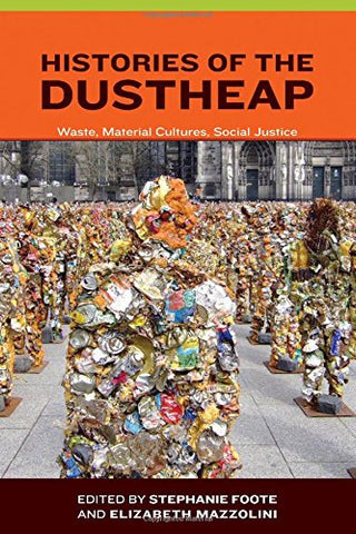 Histories Of The Dustheap: Waste, Material Cultures, Social Justice (Urban And Industrial Environments)