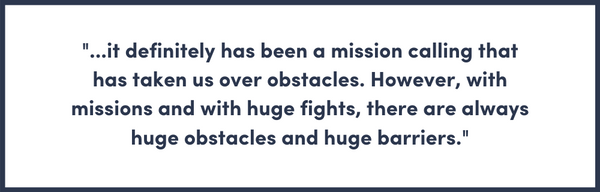 it definitely has been a mission calling that has taken us over obstacles. However, with missions and with huge fights, there are always huge obstacles and huge barriers.