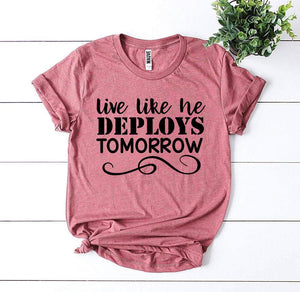 live like he deploys tomorrow, military, military wife, military family, military dependent, wife, deploys, deployment, women, girls, shirt, tee, apparel, clothing, heather gray, dark gray, rose, peach, white, black, royal blue, navy, heather olive, yellow, mustard, white, sunset, peach