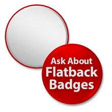 Ask about 7/8 inch Flat Back badges