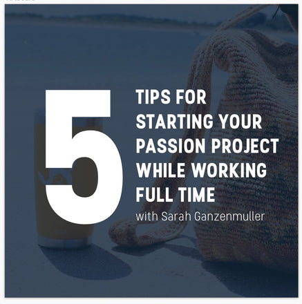 Five Tips For Starting Your Passion Project While Working Full Time by Sarah Ganzenmuller