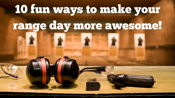 Ten fun ways to make your range day more awesome!
