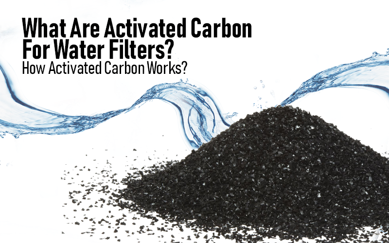 What Are Activated Carbon For Water Filters? How Activated Carbon Works?