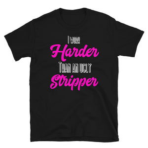 I Work Harder Than An Ugly Stripper Funny design T-shirt