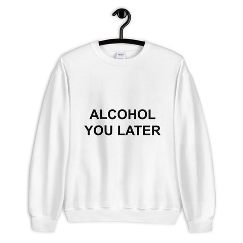 ALCOHOL You Later Unisex Sweatshirt