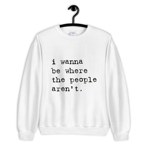 I Wanna Be Where The People Arent Unisex Sweatshirt