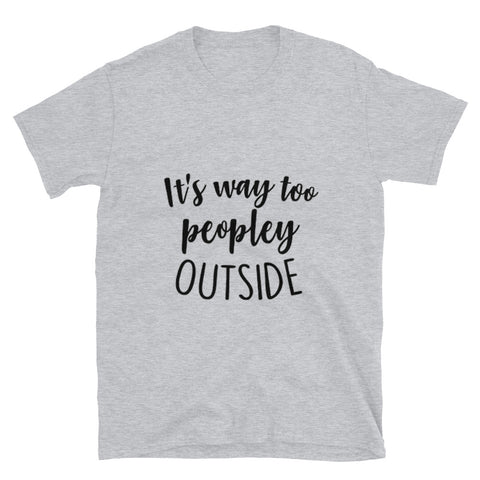 It's Too Peopley Unisex T-Shirt