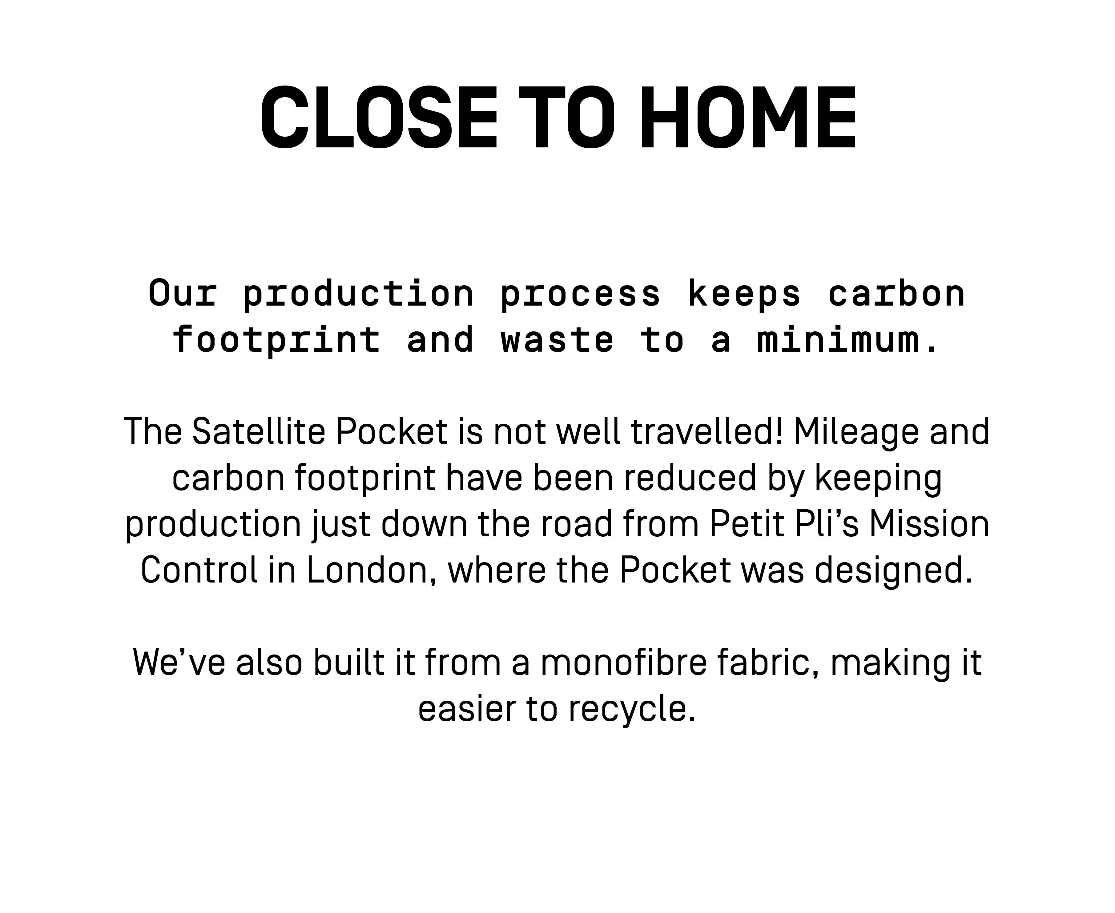 Our production process keeps carbon footprint and waste to a minimum.   The Satellite Pocket is not well travelled! Mileage and carbon footprint have been reduced by keeping production just down the road from Petit Pli's Mission Control in London, where the Pocket was designed.   We've also built it from a monofibre fabric, making it easier to recycle.