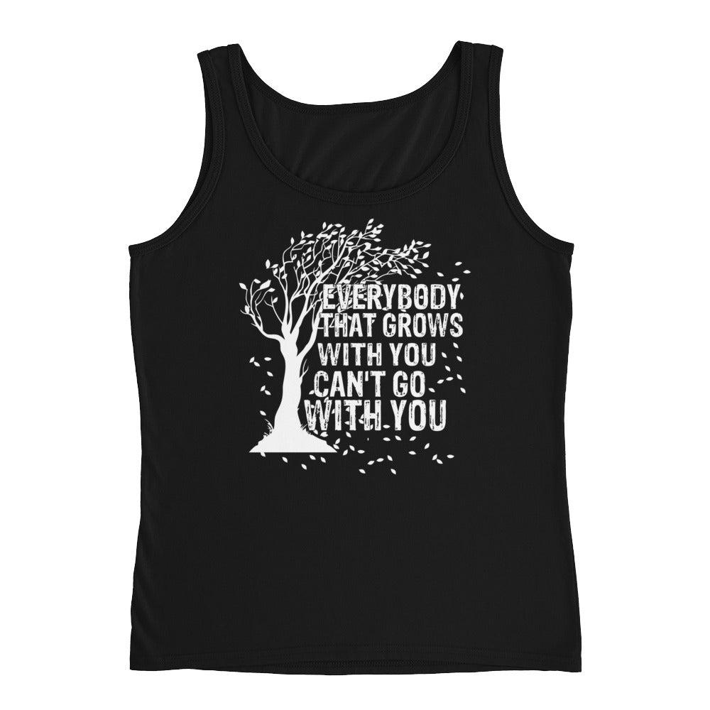 """Everybody That Grows With You Can't Go With You"" Ladies' Tank"