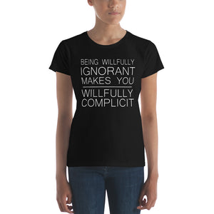 """Being Willfully Ignorant Makes You Willfully Complicit"" Women's Short Sleeve T-Shirt"