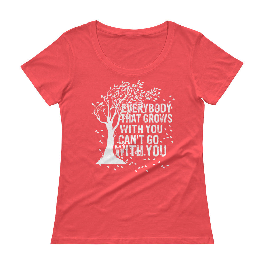 """Everybody That Grows With You Can't Go With You"" Ladies' Scoopneck T-Shirt"