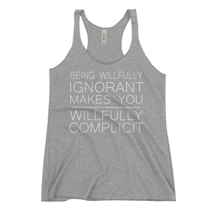 """Being Willfully Ignorant Makes You Willfully Complicit"" Women's Racerback Tank"