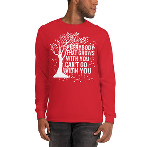 """Everybody That Grows With You Can't Go With You"" Long Sleeve T-Shirt"