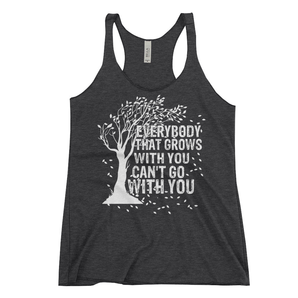 """Everybody That Grows With You Can't Go With You"" Women's Racerback Tank"