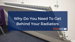 Why Do You Need To Get Behind Your Radiators