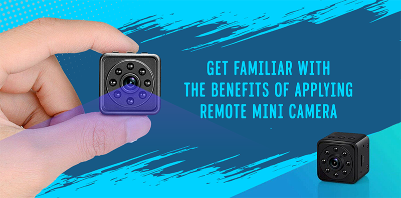 Get Familiar With The Benefits Of Applying Remote Mini Camera