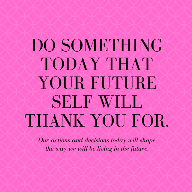 What can you do today that your future self will thank you for??