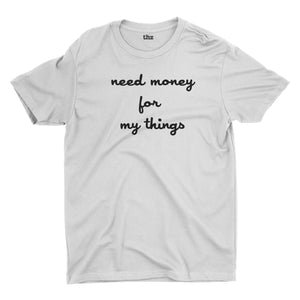 Need Money for My Things T-Shirt Unisex