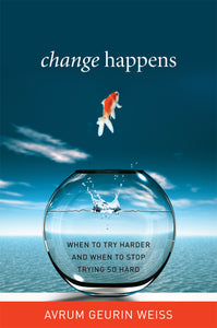 Change Happens: When To Try Harder and When To Stop Trying So Hard (Hardcover book by Avrum Geurin Weiss)