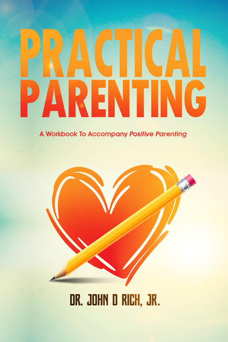 Practical Parenting: A Workbook To Accompany Positive Parenting (Paperback workbook by Dr. John D Rich, Jr.)