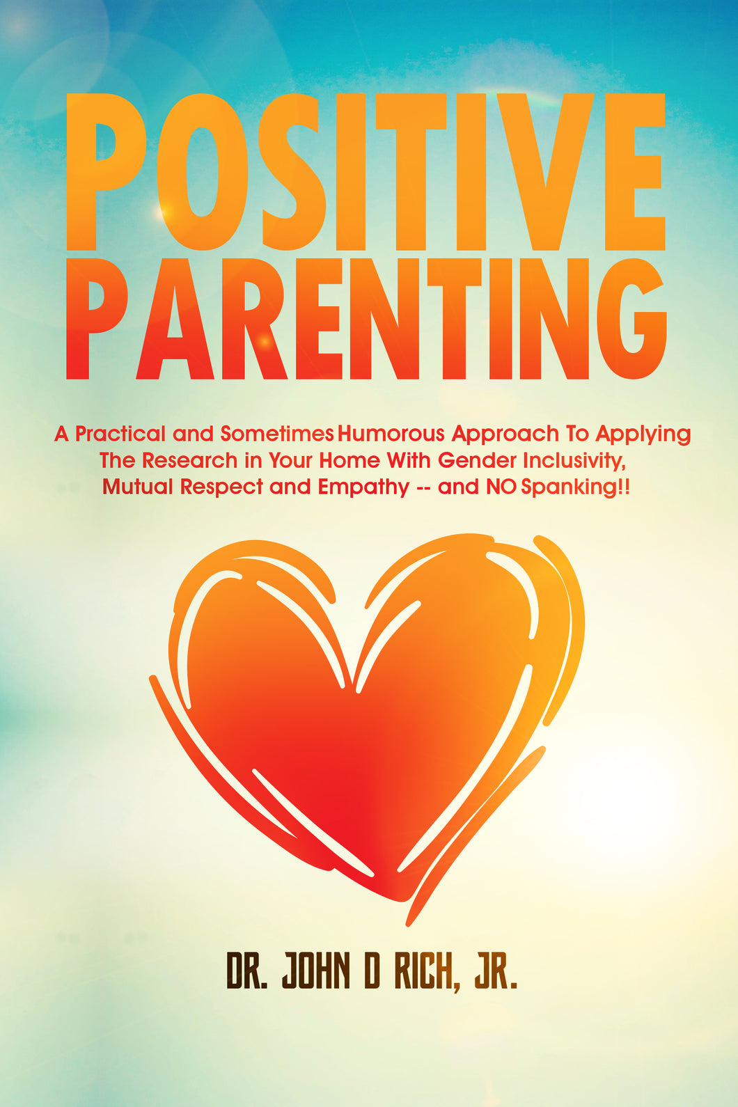 Positive Parenting: A Practical and Sometimes Humorous Approach To Applying  the Research in Your Home With Gender Inclusivity, Mutual Respect and Empathy -- and NO Spanking!!  (Paperback book by Dr. John D Rich, Jr.)