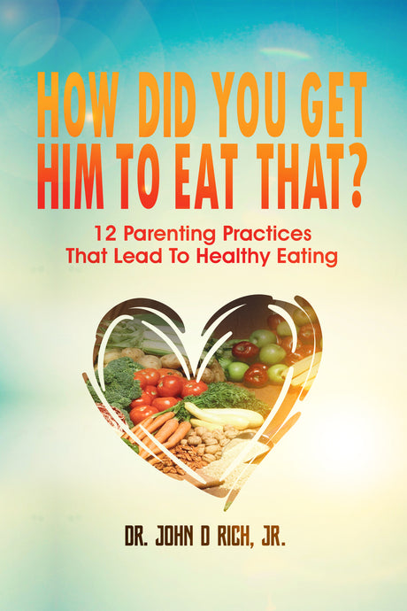 How Did You Get Him To Eat That?: 12 Parenting Practices That Lead to Healthy Eating (Paperback booklet by Dr. John D Rich, Jr.)