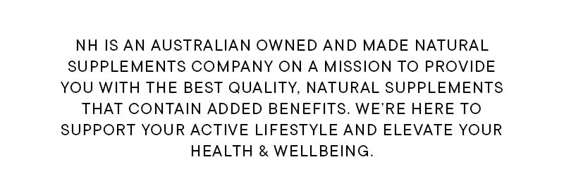 NH is an Australian owned and made natural supplements company on a mission to provide you with the best quality, natural supplements that contain added benefits. We're here to support your active lifestyle and elevate your health and wellbeing!