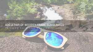 Add a Pair of Wooden Frame Sunglasses to Look Chic and Stylish