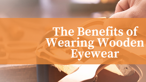 Keeping Your Eyes Healthy: The Benefits of Wearing Wooden Eyewear