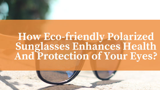 How Eco-friendly Polarized Sunglasses Enhances Health And Protection of Your Eyes?