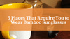 5 Places That Require You to Wear Bamboo Sunglasses
