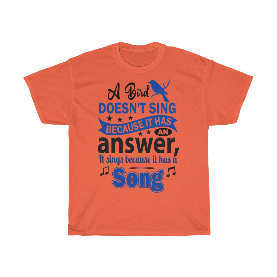A Bird Doesn't Sing Because T-Shirt