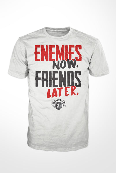 Enemies Now. Friends Later. t-shirt