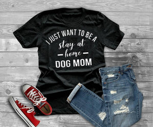 I JUST WANT TO BE A stay at home DOG MOM T-shirt